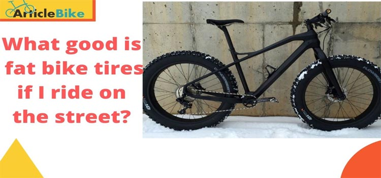 What good is fat bike tires if I ride on the street_