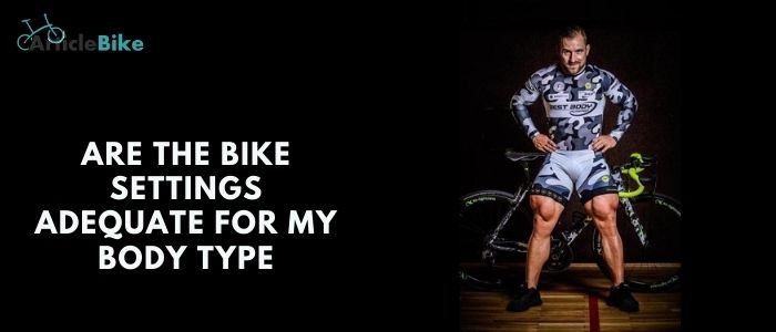 Are the bike settings adequate for my body type